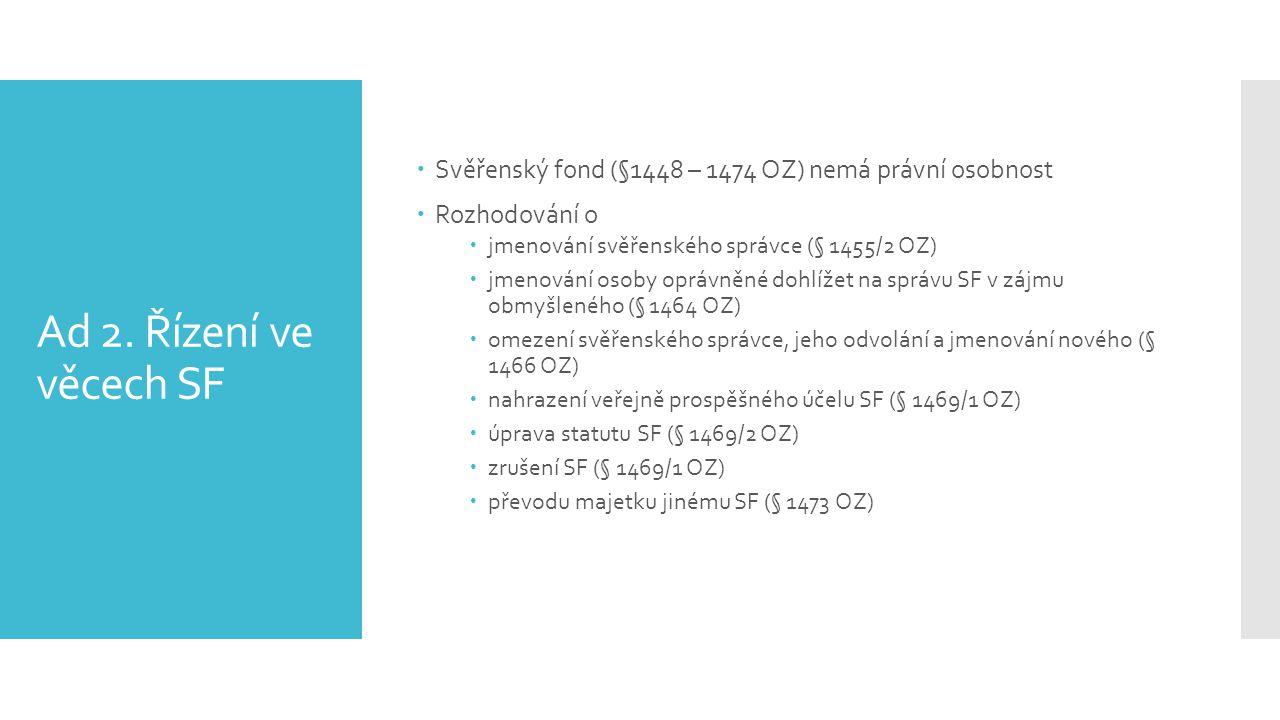 Ad 2. Řízení ve věcech SF  Svěřenský fond (§1448 – 1474 OZ) nemá právní osobnost  Rozhodování o  jmenování svěřenského správce (§ 1455/2 OZ)  jmen