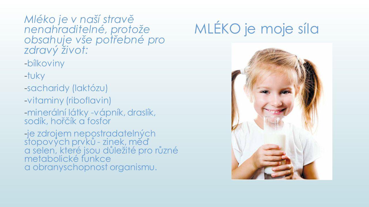MLÉKO je moje síla Mléko je v naší stravě nenahraditelné, protože obsahuje vše potřebné pro zdravý život: -bílkoviny -tuky -sacharidy (laktózu) -vitam