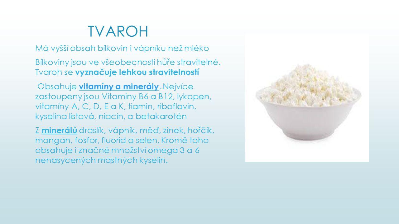 TVAROH Má vyšší obsah bílkovin i vápníku než mléko Bílkoviny jsou ve všeobecnosti hůře stravitelné. Tvaroh se vyznačuje lehkou stravitelností Obsahuje