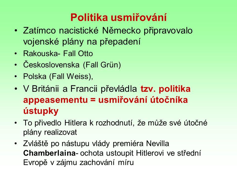 Politika usmiřování Zatímco nacistické Německo připravovalo vojenské plány na přepadení Rakouska- Fall Otto Československa (Fall Grün) Polska (Fall We