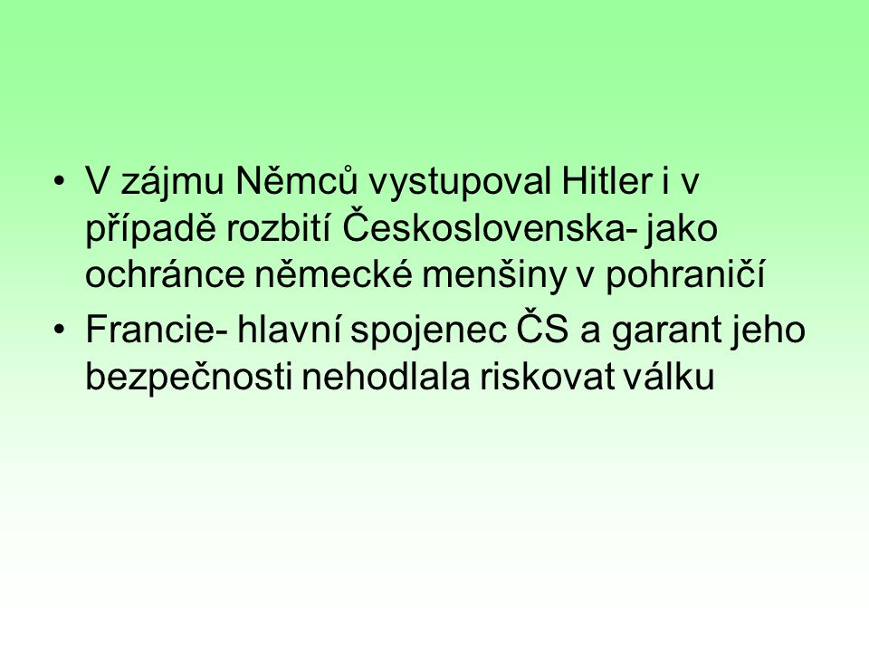 V zájmu Němců vystupoval Hitler i v případě rozbití Československa- jako ochránce německé menšiny v pohraničí Francie- hlavní spojenec ČS a garant jeho bezpečnosti nehodlala riskovat válku