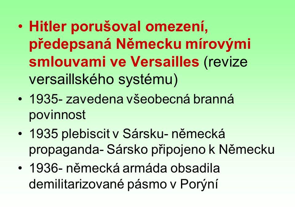Hitler porušoval omezení, předepsaná Německu mírovými smlouvami ve Versailles (revize versaillského systému) 1935- zavedena všeobecná branná povinnost 1935 plebiscit v Sársku- německá propaganda- Sársko připojeno k Německu 1936- německá armáda obsadila demilitarizované pásmo v Porýní