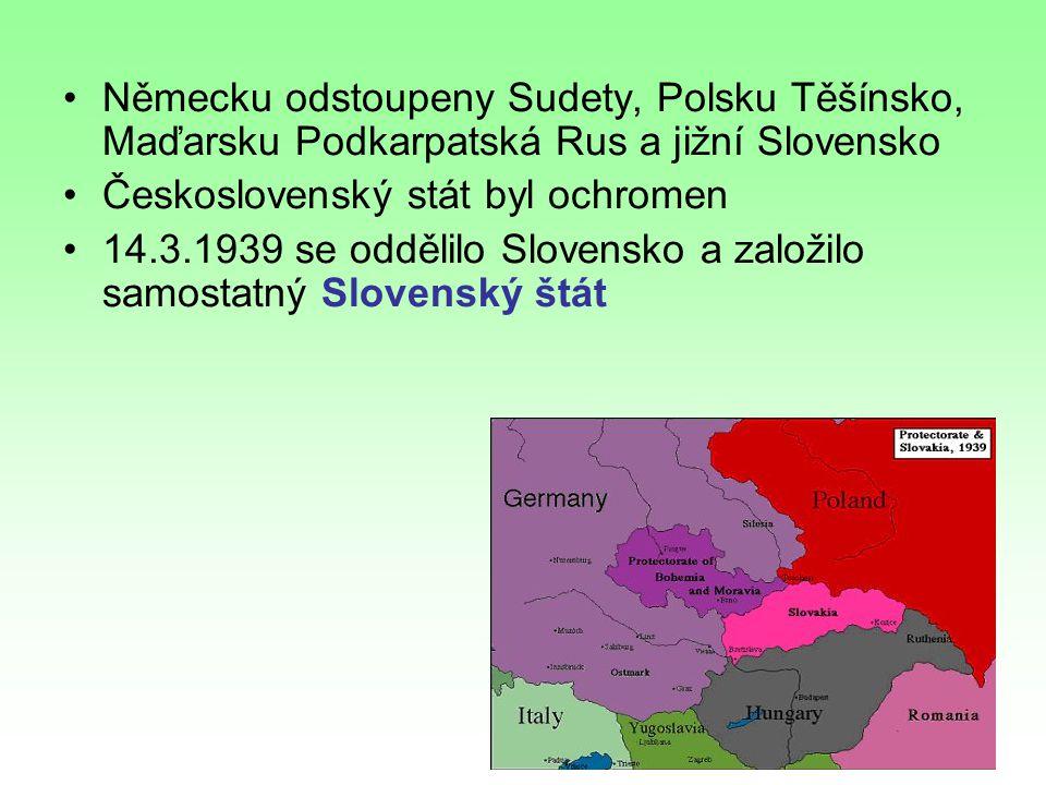 Německu odstoupeny Sudety, Polsku Těšínsko, Maďarsku Podkarpatská Rus a jižní Slovensko Československý stát byl ochromen 14.3.1939 se oddělilo Slovensko a založilo samostatný Slovenský štát