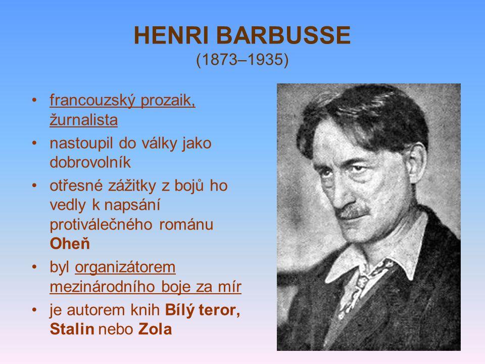 HENRI BARBUSSE (1873–1935) francouzský prozaik, žurnalista nastoupil do války jako dobrovolník otřesné zážitky z bojů ho vedly k napsání protiválečného románu Oheň byl organizátorem mezinárodního boje za mír je autorem knih Bílý teror, Stalin nebo Zola