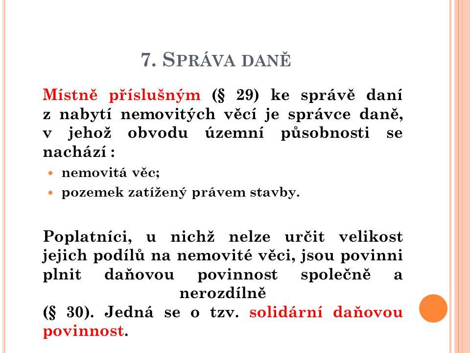7. S PRÁVA DANĚ  Místně příslušným (§ 29) ke správě daní z nabytí nemovitých věcí je správce daně, v jehož obvodu územní působnosti se nachází : nemo