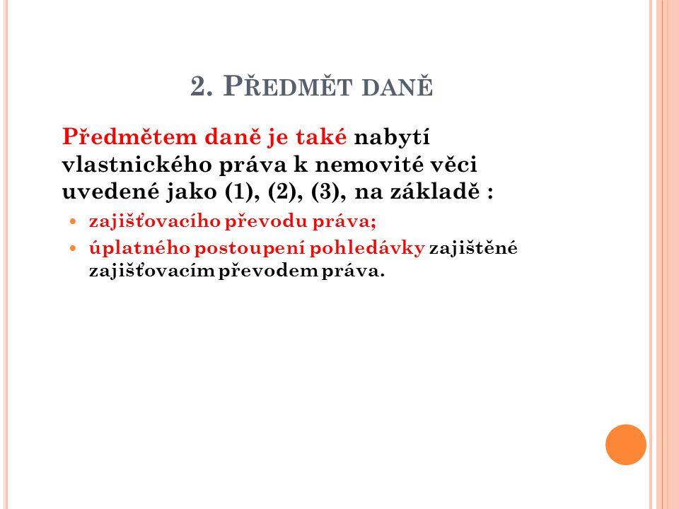 2. P ŘEDMĚT DANĚ  Předmětem daně je také nabytí vlastnického práva k nemovité věci uvedené jako (1), (2), (3), na základě : zajišťovacího převodu prá