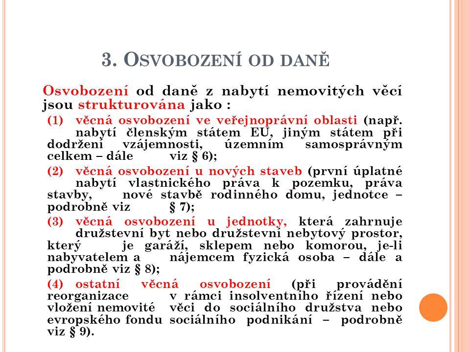 3. O SVOBOZENÍ OD DANĚ  Osvobození od daně z nabytí nemovitých věcí jsou strukturována jako : (1)věcná osvobození ve veřejnoprávní oblasti (např. nab