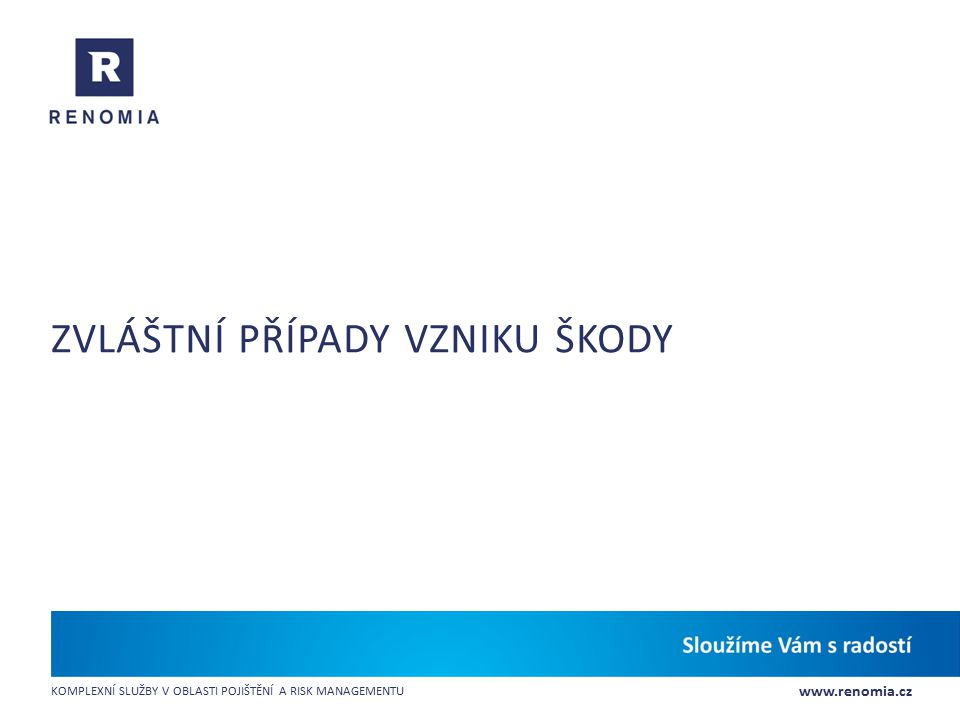 www.renomia.cz KOMPLEXNÍ SLUŽBY V OBLASTI POJIŠTĚNÍ A RISK MANAGEMENTU ZVLÁŠTNÍ PŘÍPADY VZNIKU ŠKODY