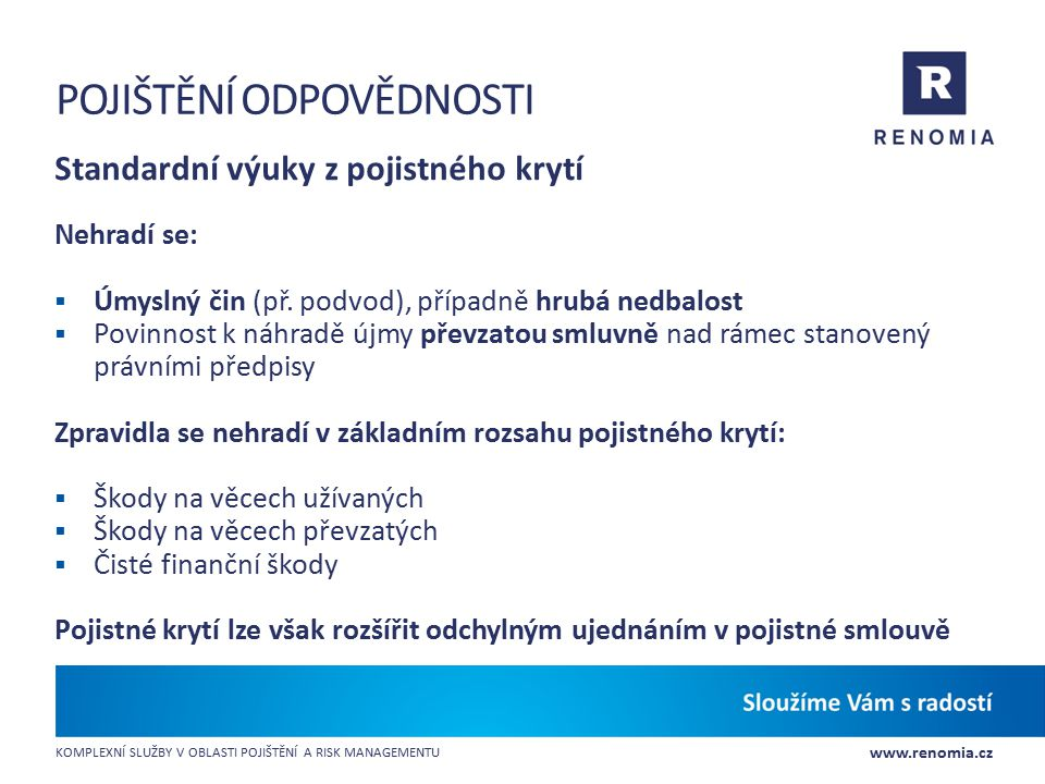 www.renomia.cz KOMPLEXNÍ SLUŽBY V OBLASTI POJIŠTĚNÍ A RISK MANAGEMENTU POJIŠTĚNÍ ODPOVĚDNOSTI Standardní výuky z pojistného krytí Nehradí se:  Úmysln
