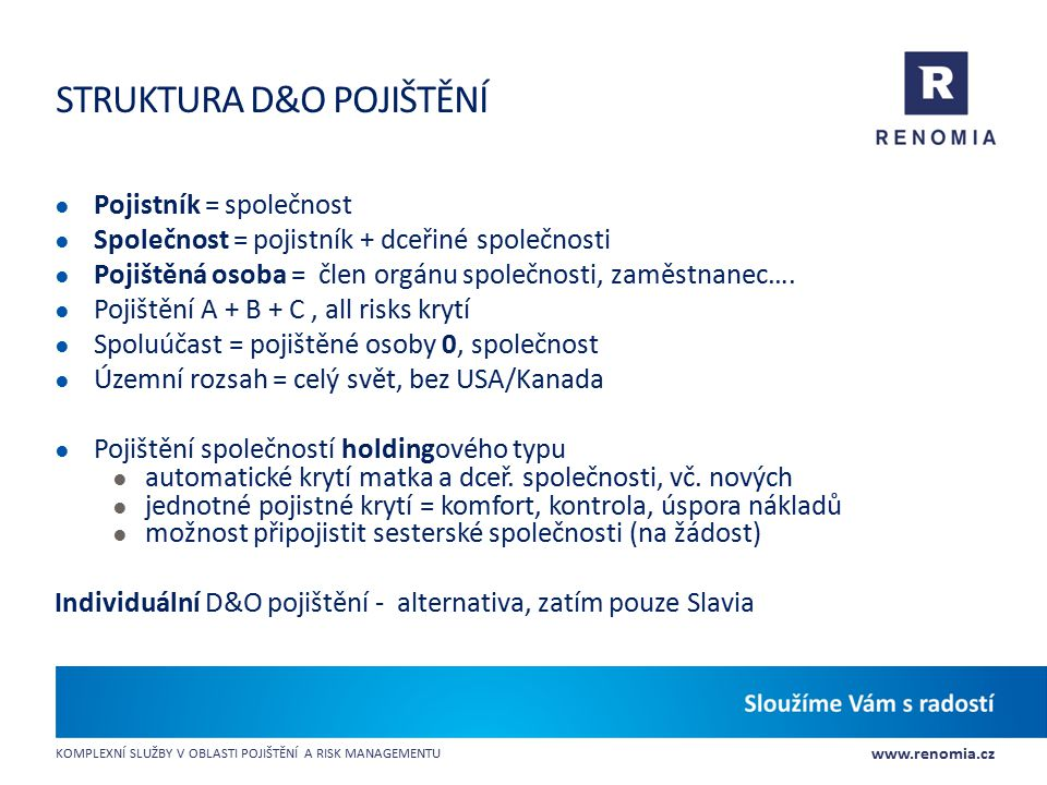 www.renomia.cz KOMPLEXNÍ SLUŽBY V OBLASTI POJIŠTĚNÍ A RISK MANAGEMENTU STRUKTURA D&O POJIŠTĚNÍ ● Pojistník = společnost ● Společnost = pojistník + dce