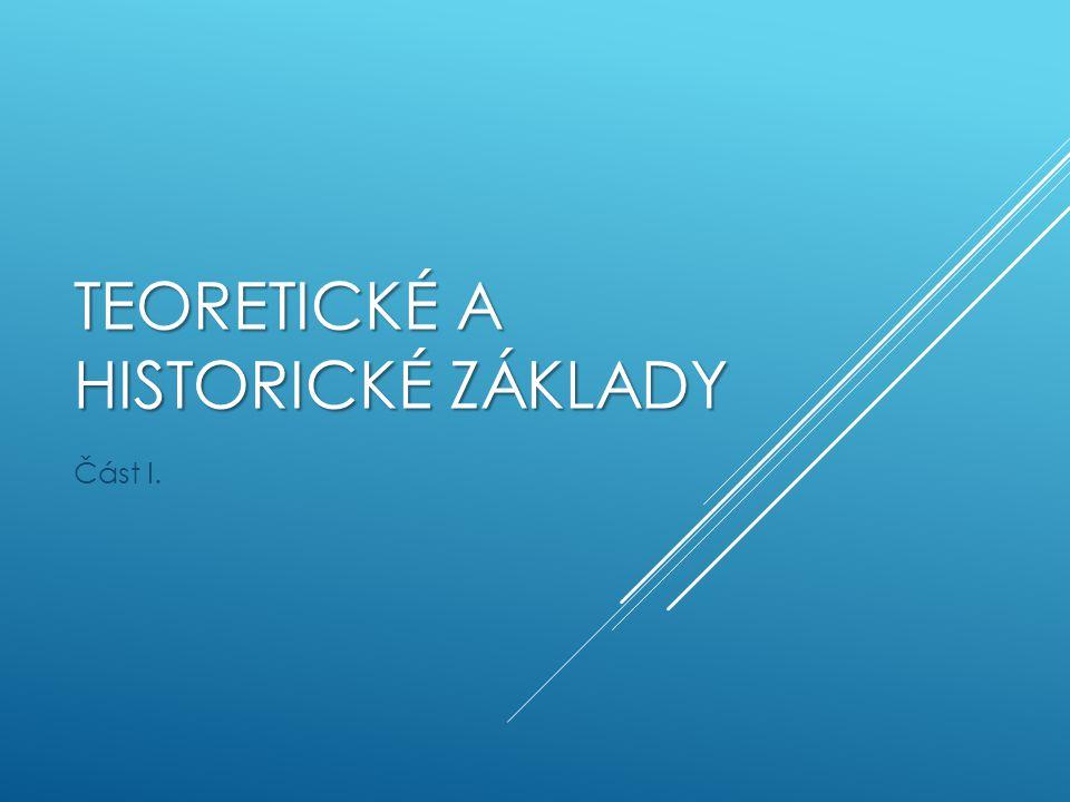 TEORETICKÉ A HISTORICKÉ ZÁKLADY Část I.