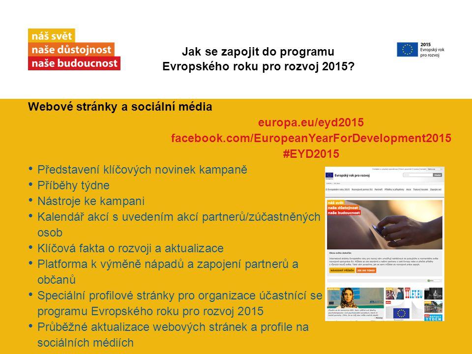 Webové stránky a sociální média Představení klíčových novinek kampaně Příběhy týdne Nástroje ke kampani Kalendář akcí s uvedením akcí partnerů/zúčastněných osob Klíčová fakta o rozvoji a aktualizace Platforma k výměně nápadů a zapojení partnerů a občanů Speciální profilové stránky pro organizace účastnící se programu Evropského roku pro rozvoj 2015 Průběžné aktualizace webových stránek a profile na sociálních médiích europa.eu/eyd2015 facebook.com/EuropeanYearForDevelopment2015 #EYD2015 Jak se zapojit do programu Evropského roku pro rozvoj 2015