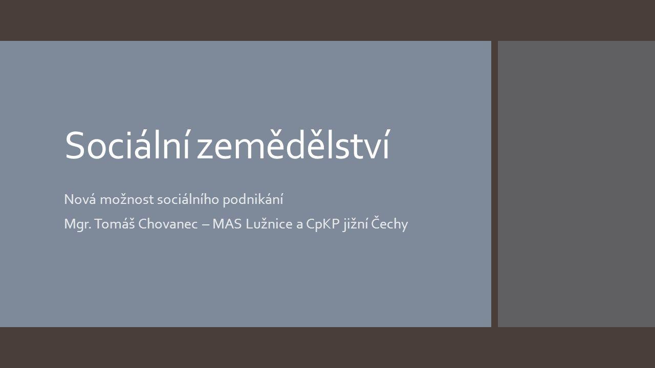 Sociální zemědělství Nová možnost sociálního podnikání Mgr. Tomáš Chovanec – MAS Lužnice a CpKP jižní Čechy