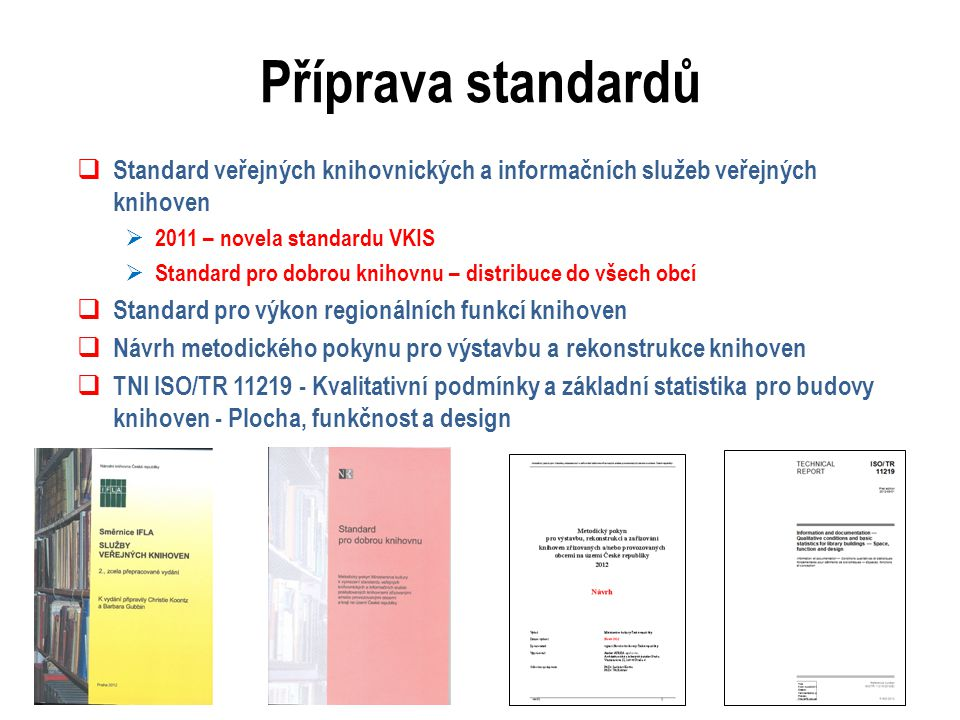 Příprava standardů  Standard veřejných knihovnických a informačních služeb veřejných knihoven  2011 – novela standardu VKIS  Standard pro dobrou knihovnu – distribuce do všech obcí  Standard pro výkon regionálních funkcí knihoven  Návrh metodického pokynu pro výstavbu a rekonstrukce knihoven  TNI ISO/TR 11219 - Kvalitativní podmínky a základní statistika pro budovy knihoven - Plocha, funkčnost a design