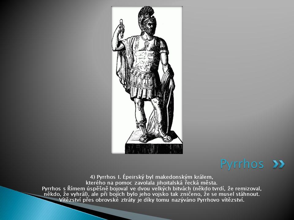 4) Pyrrhos I. Épeirský byl makedonským králem, kterého na pomoc zavolala jihoitalská řecká města. Pyrrhos s Římem úspěšně bojoval ve dvou velkých bitv