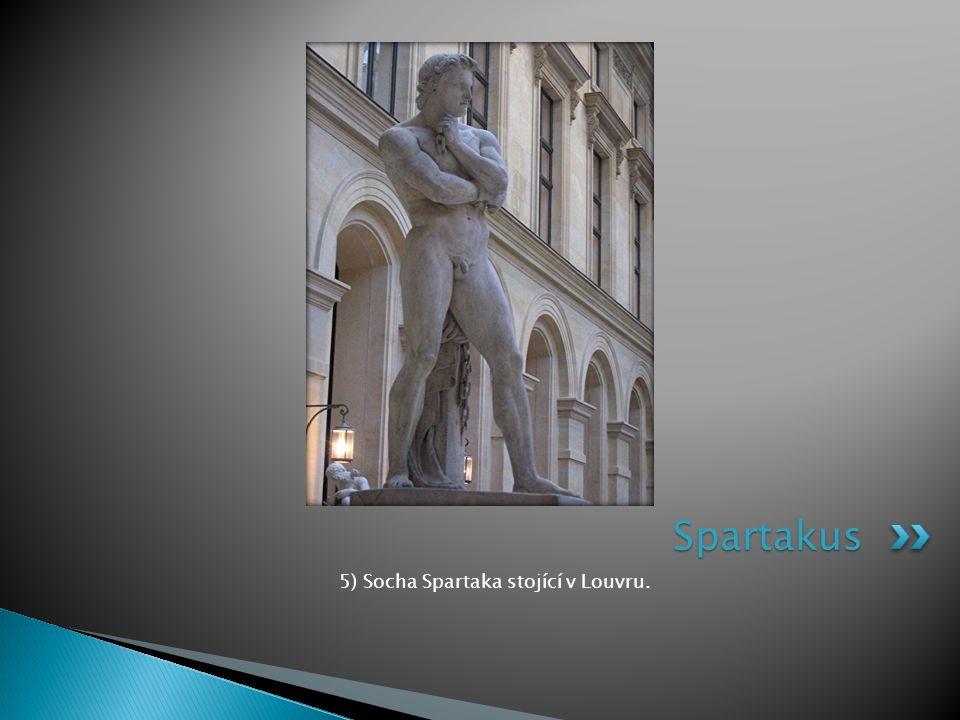 5) Socha Spartaka stojící v Louvru. Spartakus
