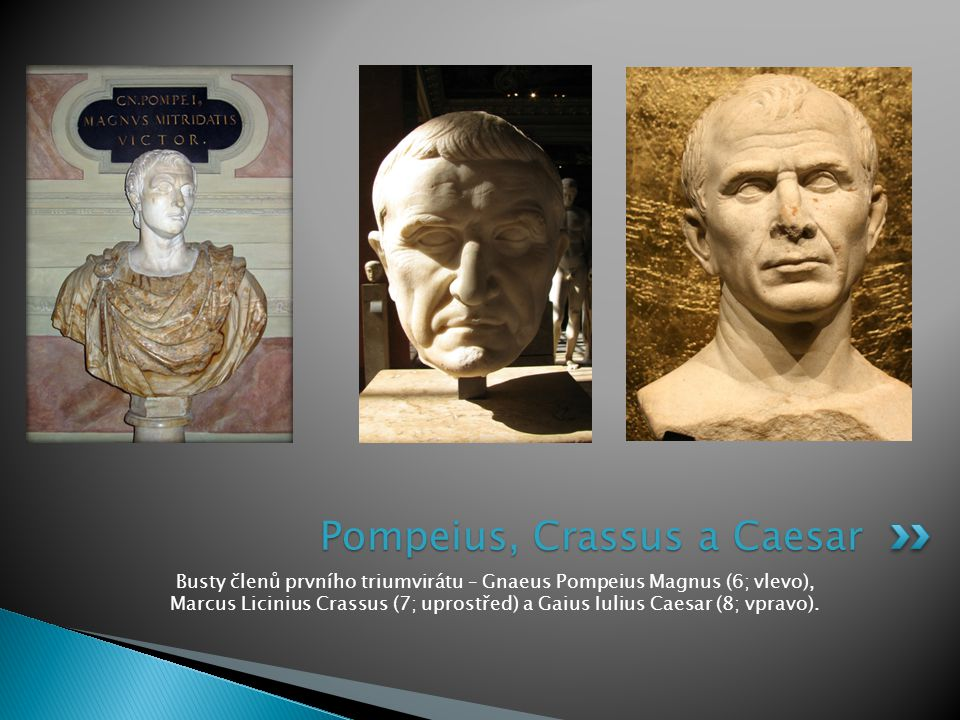 Busty členů prvního triumvirátu – Gnaeus Pompeius Magnus (6; vlevo), Marcus Licinius Crassus (7; uprostřed) a Gaius Iulius Caesar (8; vpravo). Pompeiu