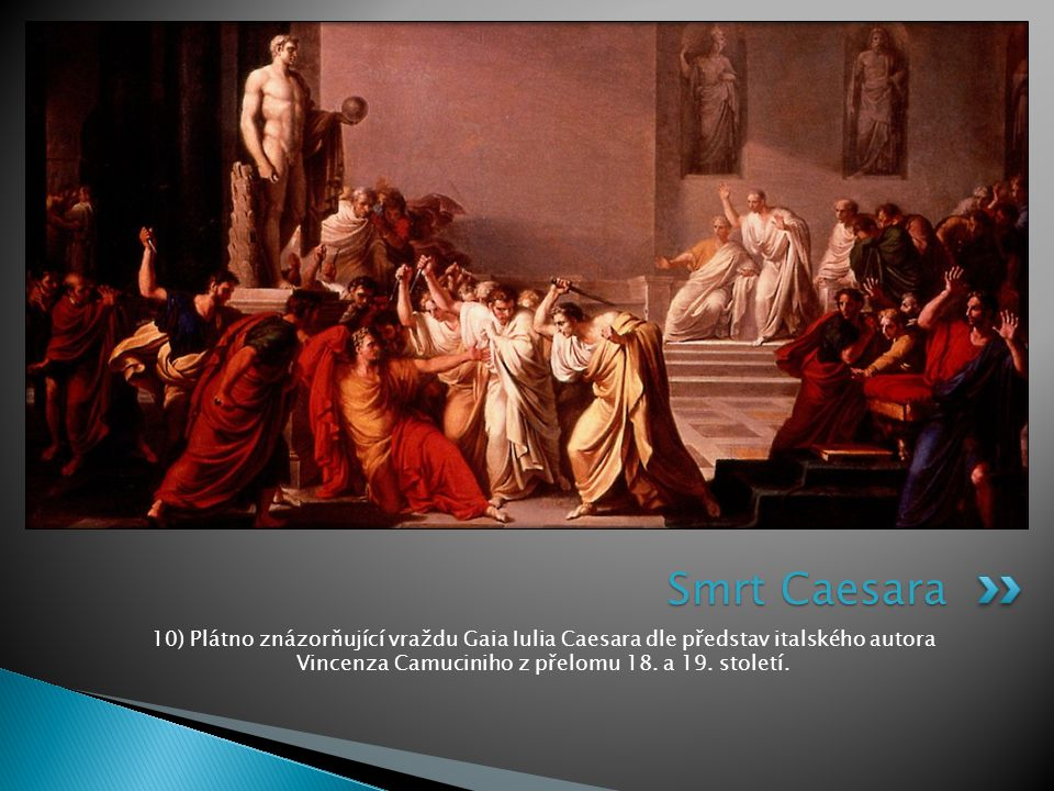 10) Plátno znázorňující vraždu Gaia Iulia Caesara dle představ italského autora Vincenza Camuciniho z přelomu 18. a 19. století. Smrt Caesara
