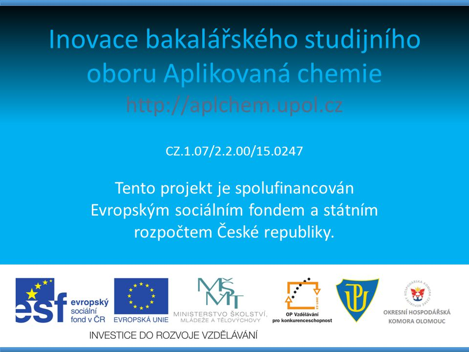 Inovace bakalářského studijního oboru Aplikovaná chemie http://aplchem.upol.cz CZ.1.07/2.2.00/15.0247 Tento projekt je spolufinancován Evropským sociá