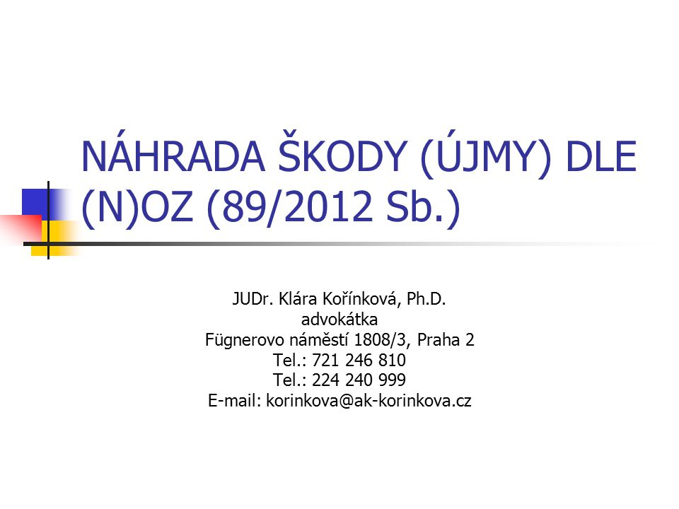 NÁHRADA ŠKODY (ÚJMY) DLE (N)OZ (89/2012 Sb.) JUDr. Klára Kořínková, Ph.D. advokátka Fügnerovo náměstí 1808/3, Praha 2 Tel.: 721 246 810 Tel.: 224 240