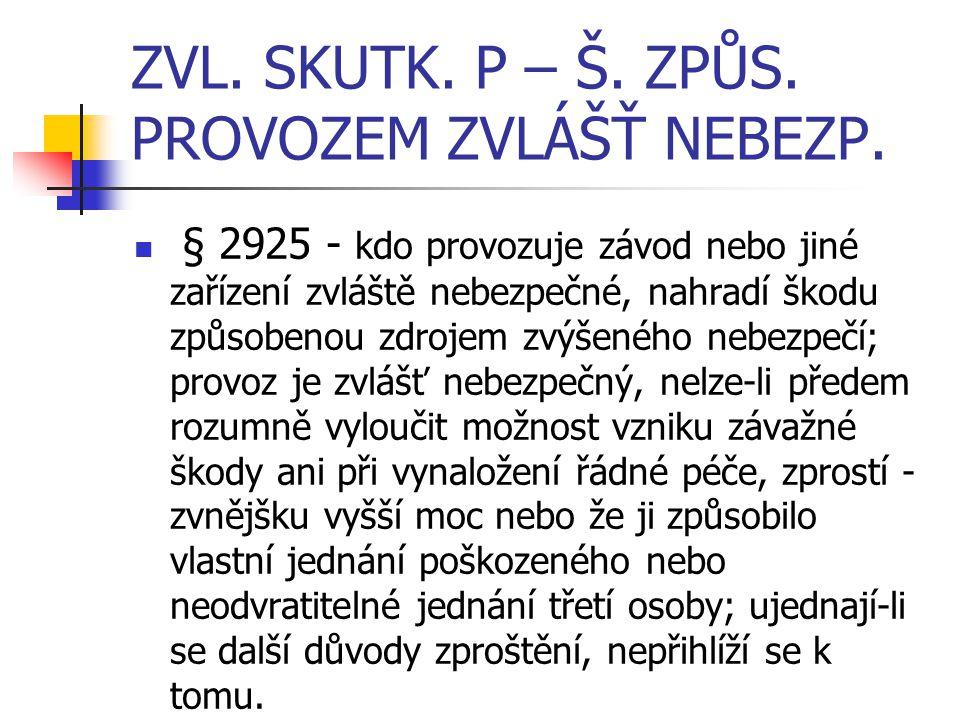 ZVL. SKUTK. P – Š. ZPŮS. PROVOZEM ZVLÁŠŤ NEBEZP. § 2925 - kdo provozuje závod nebo jiné zařízení zvláště nebezpečné, nahradí škodu způsobenou zdrojem