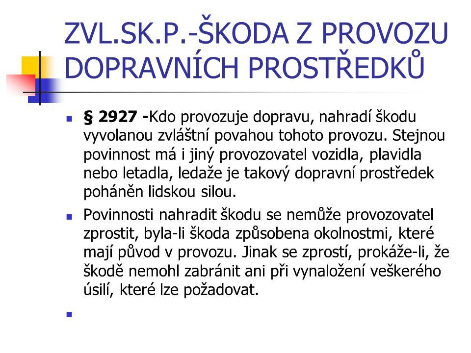 ZVL.SK.P.-ŠKODA Z PROVOZU DOPRAVNÍCH PROSTŘEDKŮ § 2927 -Kdo provozuje dopravu, nahradí škodu vyvolanou zvláštní povahou tohoto provozu. Stejnou povinn