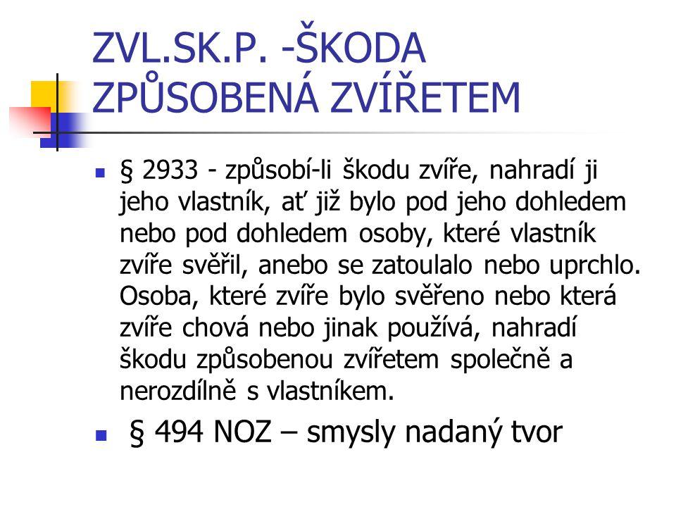 ZVL.SK.P. -ŠKODA ZPŮSOBENÁ ZVÍŘETEM § 2933 - způsobí-li škodu zvíře, nahradí ji jeho vlastník, ať již bylo pod jeho dohledem nebo pod dohledem osoby,