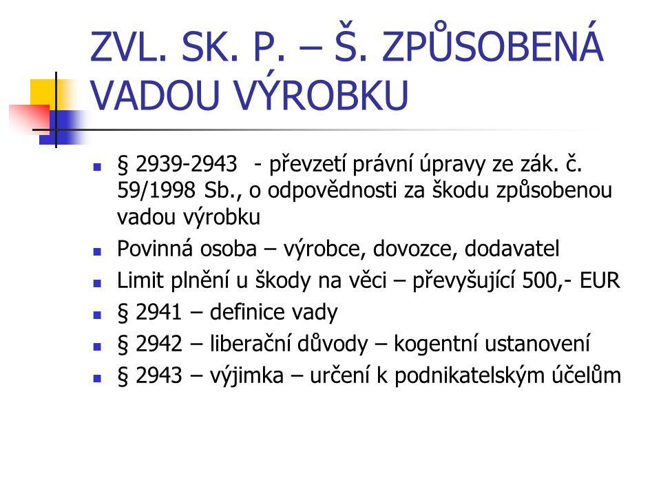 ZVL. SK. P. – Š. ZPŮSOBENÁ VADOU VÝROBKU § 2939-2943 - převzetí právní úpravy ze zák. č. 59/1998 Sb., o odpovědnosti za škodu způsobenou vadou výrobku