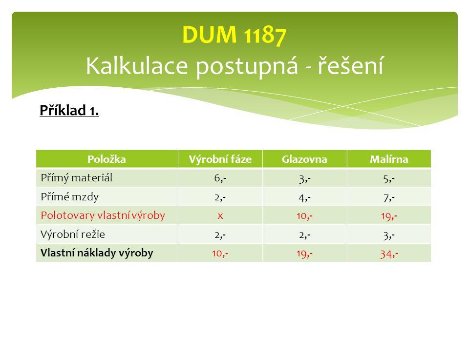 PoložkaVýrobní fázeGlazovnaMalírna Přímý materiál6,-3,-5,- Přímé mzdy2,-4,-7,- Polotovary vlastní výrobyx10,-19,- Výrobní režie2,- 3,- Vlastní náklady výroby10,-19,-34,- DUM 1187 Kalkulace postupná - řešení Příklad 1.