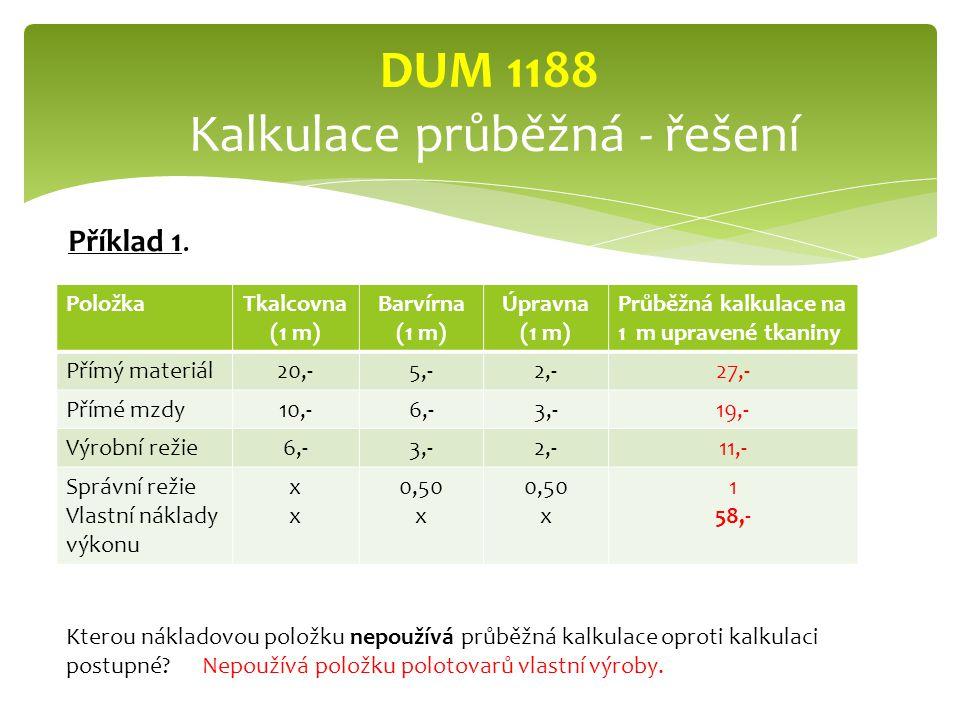 PoložkaTkalcovna (1 m) Barvírna (1 m) Úpravna (1 m) Průběžná kalkulace na 1 m upravené tkaniny Přímý materiál20,-5,-2,-27,- Přímé mzdy10,-6,-3,-19,- Výrobní režie6,-3,-2,-11,- Správní režie Vlastní náklady výkonu xxxx 0,50 x 0,50 x 1 58,- DUM 1188 Kalkulace průběžná - řešení Kterou nákladovou položku nepoužívá průběžná kalkulace oproti kalkulaci postupné.