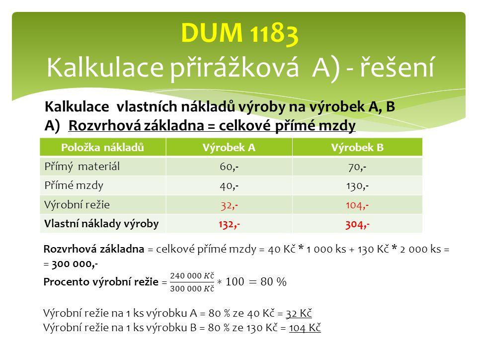 Položka nákladůVýrobek AVýrobek B Přímý materiál60,-70,- Přímé mzdy40,-130,- Výrobní režie32,-104,- Vlastní náklady výroby132,-304,- DUM 1183 Kalkulace přirážková A) - řešení Kalkulace vlastních nákladů výroby na výrobek A, B A)Rozvrhová základna = celkové přímé mzdy