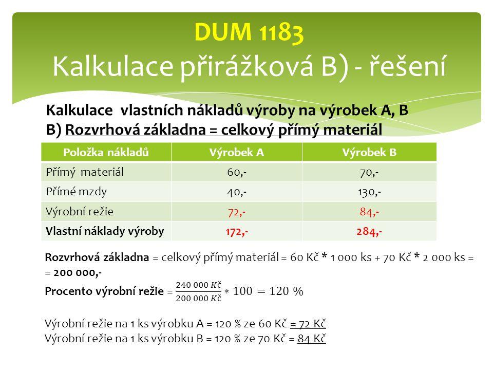 Položka nákladůVýrobek AVýrobek B Přímý materiál60,-70,- Přímé mzdy40,-130,- Výrobní režie72,-84,- Vlastní náklady výroby172,-284,- DUM 1183 Kalkulace přirážková B) - řešení Kalkulace vlastních nákladů výroby na výrobek A, B B) Rozvrhová základna = celkový přímý materiál
