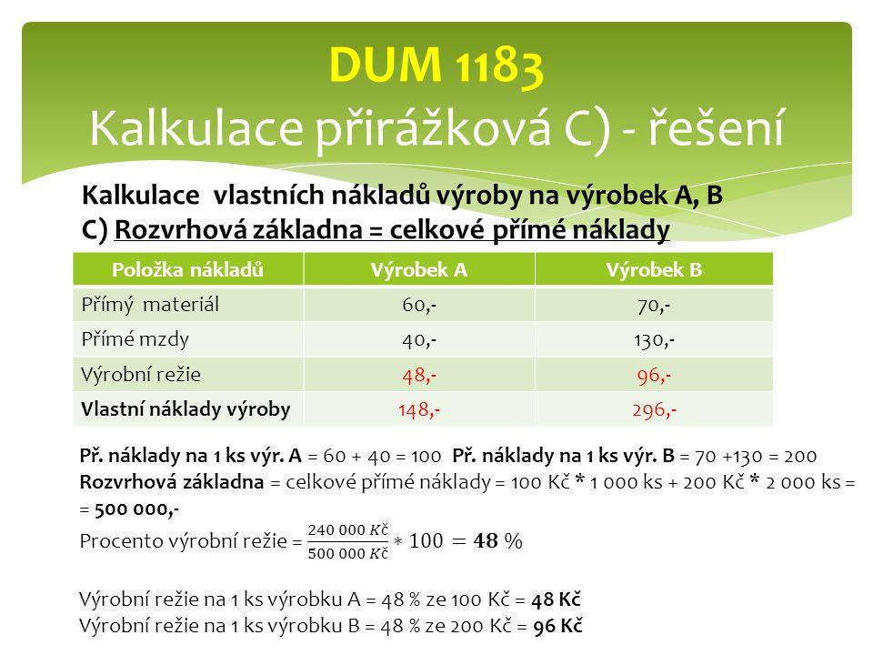 Položka nákladůVýrobek AVýrobek B Přímý materiál60,-70,- Přímé mzdy40,-130,- Výrobní režie48,-96,- Vlastní náklady výroby148,-296,- DUM 1183 Kalkulace přirážková C) - řešení Kalkulace vlastních nákladů výroby na výrobek A, B C) Rozvrhová základna = celkové přímé náklady