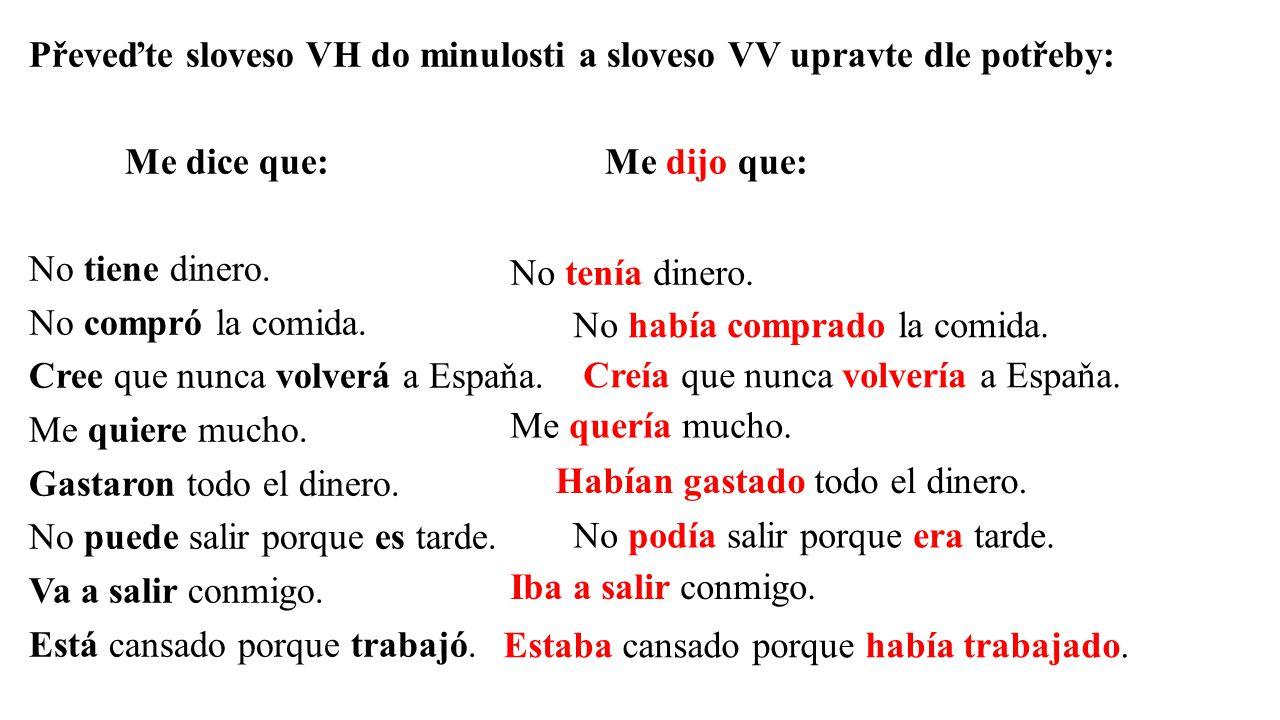 Převeďte sloveso VH do minulosti a sloveso VV upravte dle potřeby: Me dice que: Me dijo que: No tiene dinero.