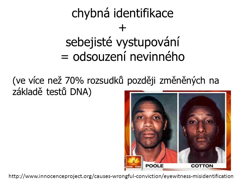 http://www.innocenceproject.org/causes-wrongful-conviction/eyewitness-misidentification chybná identifikace + sebejisté vystupování = odsouzení nevinného (ve více než 70% rozsudků později změněných na základě testů DNA)