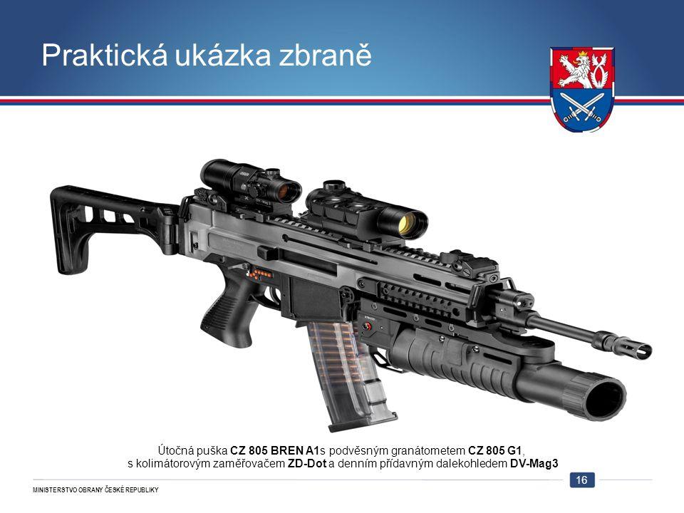 MINISTERSTVO OBRANY ČESKÉ REPUBLIKY Praktická ukázka zbraně 16 Útočná puška CZ 805 BREN A1s podvěsným granátometem CZ 805 G1, s kolimátorovým zaměřova
