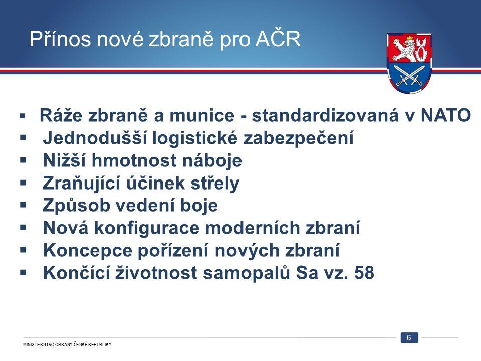 MINISTERSTVO OBRANY ČESKÉ REPUBLIKY Přínos nové zbraně pro AČR 6  Ráže zbraně a munice - standardizovaná v NATO  Jednodušší logistické zabezpečení 