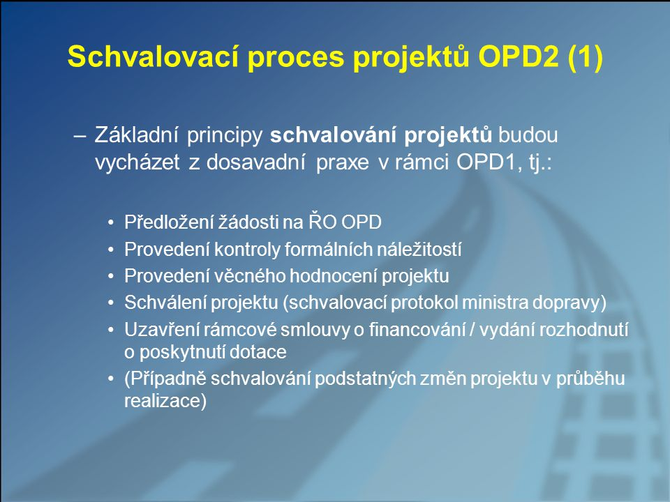 Schvalovací proces projektů OPD2 (1) –Základní principy schvalování projektů budou vycházet z dosavadní praxe v rámci OPD1, tj.: Předložení žádosti na ŘO OPD Provedení kontroly formálních náležitostí Provedení věcného hodnocení projektu Schválení projektu (schvalovací protokol ministra dopravy) Uzavření rámcové smlouvy o financování / vydání rozhodnutí o poskytnutí dotace (Případně schvalování podstatných změn projektu v průběhu realizace)