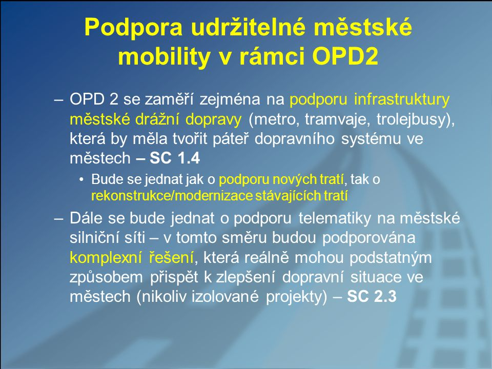 Podpora udržitelné městské mobility v rámci OPD2 –OPD 2 se zaměří zejména na podporu infrastruktury městské drážní dopravy (metro, tramvaje, trolejbusy), která by měla tvořit páteř dopravního systému ve městech – SC 1.4 Bude se jednat jak o podporu nových tratí, tak o rekonstrukce/modernizace stávajících tratí –Dále se bude jednat o podporu telematiky na městské silniční síti – v tomto směru budou podporována komplexní řešení, která reálně mohou podstatným způsobem přispět k zlepšení dopravní situace ve městech (nikoliv izolované projekty) – SC 2.3