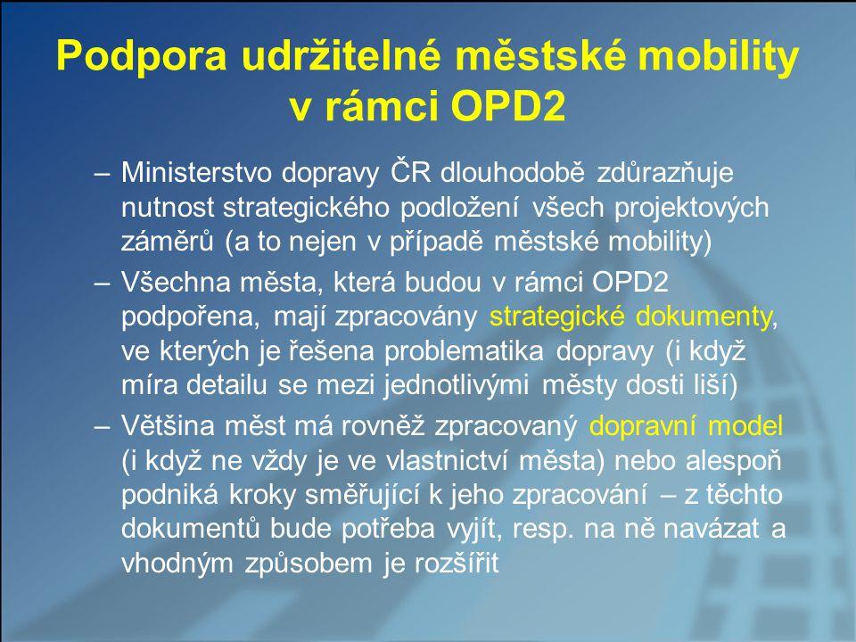 Podpora udržitelné městské mobility v rámci OPD2 –Ministerstvo dopravy ČR dlouhodobě zdůrazňuje nutnost strategického podložení všech projektových záměrů (a to nejen v případě městské mobility) –Všechna města, která budou v rámci OPD2 podpořena, mají zpracovány strategické dokumenty, ve kterých je řešena problematika dopravy (i když míra detailu se mezi jednotlivými městy dosti liší) –Většina měst má rovněž zpracovaný dopravní model (i když ne vždy je ve vlastnictví města) nebo alespoň podniká kroky směřující k jeho zpracování – z těchto dokumentů bude potřeba vyjít, resp.