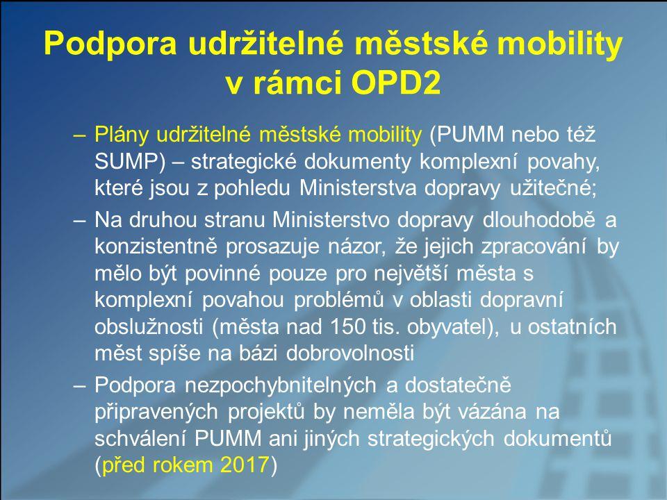 Podpora udržitelné městské mobility v rámci OPD2 –Plány udržitelné městské mobility (PUMM nebo též SUMP) – strategické dokumenty komplexní povahy, které jsou z pohledu Ministerstva dopravy užitečné; –Na druhou stranu Ministerstvo dopravy dlouhodobě a konzistentně prosazuje názor, že jejich zpracování by mělo být povinné pouze pro největší města s komplexní povahou problémů v oblasti dopravní obslužnosti (města nad 150 tis.
