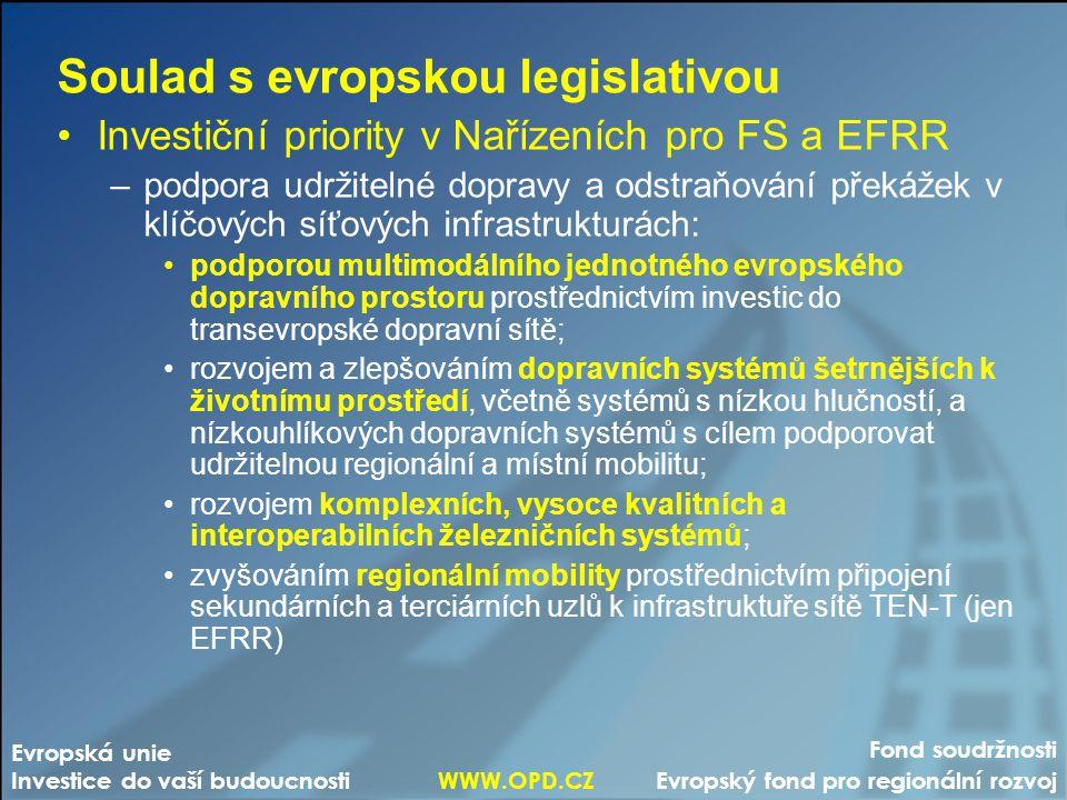 Fond soudržnosti Evropský fond pro regionální rozvoj Evropská unie Investice do vaší budoucnosti WWW.OPD.CZ Soulad s evropskou legislativou Investiční priority v Nařízeních pro FS a EFRR –podpora udržitelné dopravy a odstraňování překážek v klíčových síťových infrastrukturách: podporou multimodálního jednotného evropského dopravního prostoru prostřednictvím investic do transevropské dopravní sítě; rozvojem a zlepšováním dopravních systémů šetrnějších k životnímu prostředí, včetně systémů s nízkou hlučností, a nízkouhlíkových dopravních systémů s cílem podporovat udržitelnou regionální a místní mobilitu; rozvojem komplexních, vysoce kvalitních a interoperabilních železničních systémů; zvyšováním regionální mobility prostřednictvím připojení sekundárních a terciárních uzlů k infrastruktuře sítě TEN-T (jen EFRR)