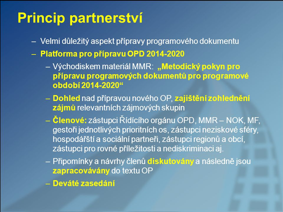 """Princip partnerství –Velmi důležitý aspekt přípravy programového dokumentu –Platforma pro přípravu OPD 2014-2020 –Východiskem materiál MMR: """"Metodický pokyn pro přípravu programových dokumentů pro programové období 2014-2020 –Dohled nad přípravou nového OP, zajištění zohlednění zájmů relevantních zájmových skupin –Členové: zástupci Řídícího orgánu OPD, MMR – NOK, MF, gestoři jednotlivých prioritních os, zástupci neziskové sféry, hospodářští a sociální partneři, zástupci regionů a obcí, zástupci pro rovné příležitosti a nediskriminaci aj."""