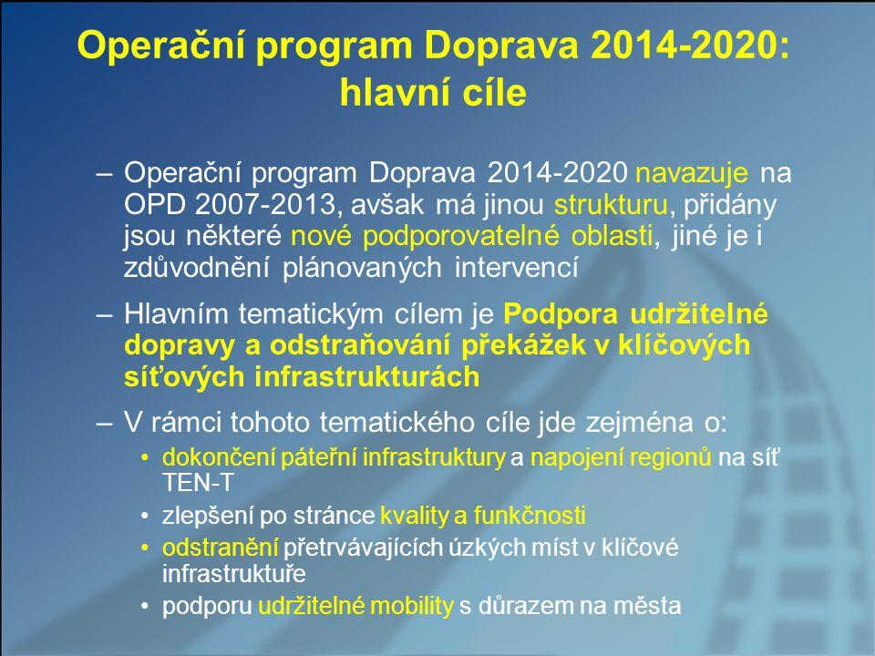 Operační program Doprava 2014-2020: hlavní cíle –Operační program Doprava 2014-2020 navazuje na OPD 2007-2013, avšak má jinou strukturu, přidány jsou některé nové podporovatelné oblasti, jiné je i zdůvodnění plánovaných intervencí –Hlavním tematickým cílem je Podpora udržitelné dopravy a odstraňování překážek v klíčových síťových infrastrukturách –V rámci tohoto tematického cíle jde zejména o: dokončení páteřní infrastruktury a napojení regionů na síť TEN-T zlepšení po stránce kvality a funkčnosti odstranění přetrvávajících úzkých míst v klíčové infrastruktuře podporu udržitelné mobility s důrazem na města