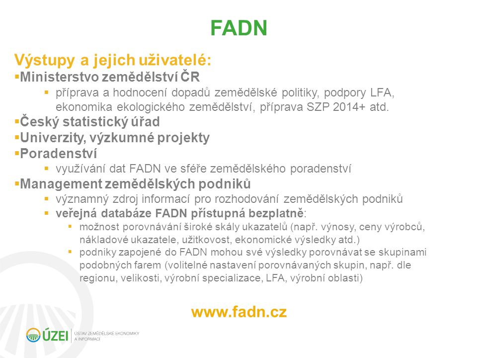 Výstupy a jejich uživatelé:  Ministerstvo zemědělství ČR  příprava a hodnocení dopadů zemědělské politiky, podpory LFA, ekonomika ekologického zemědělství, příprava SZP 2014+ atd.