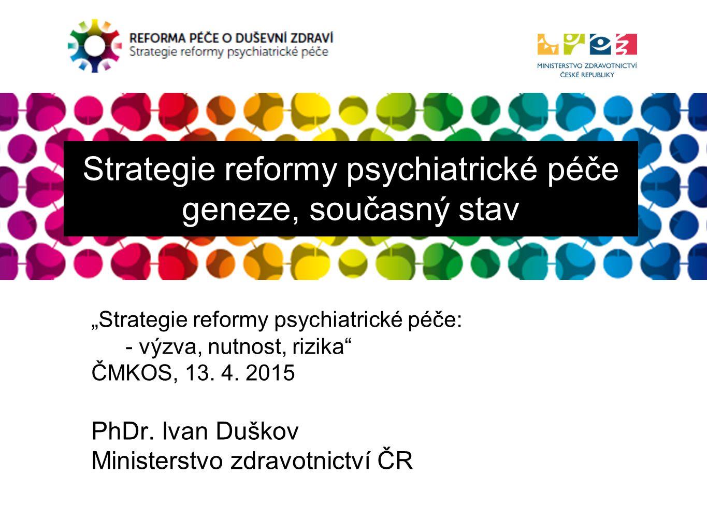 """REFORMA PÉČE O DUŠEVNÍ ZDRAVÍ Strategie reformy psychiatrické péče Strategie reformy psychiatrické péče geneze, současný stav """"Strategie reformy psychiatrické péče: - výzva, nutnost, rizika ČMKOS, 13."""