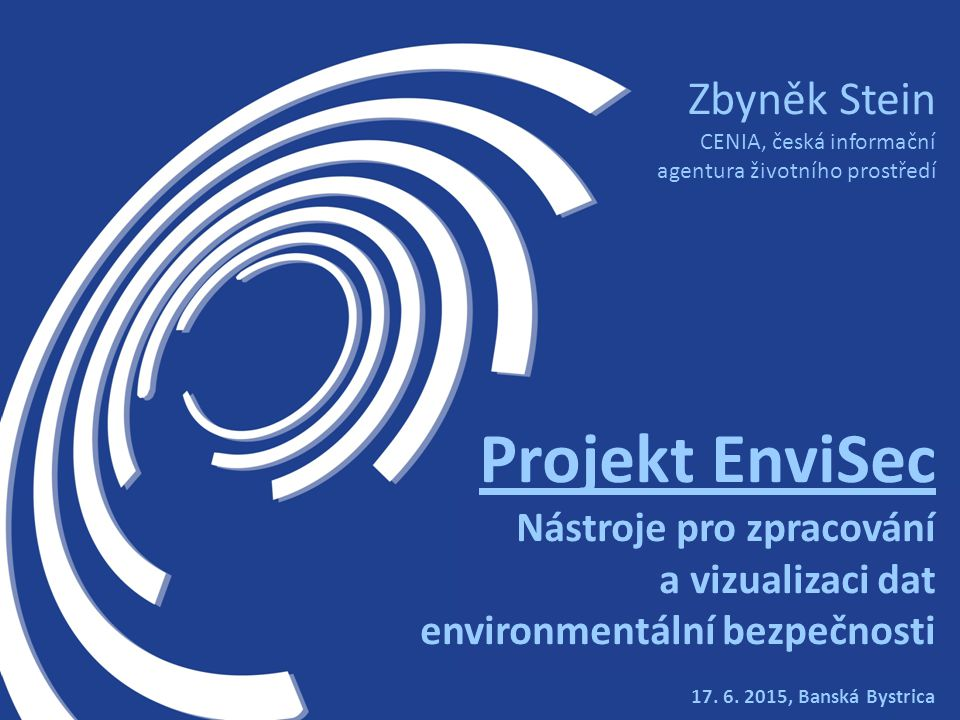 17. 6. 2015, Banská Bystrica Zbyněk Stein CENIA, česká informační agentura životního prostředí Projekt EnviSec Nástroje pro zpracování a vizualizaci d