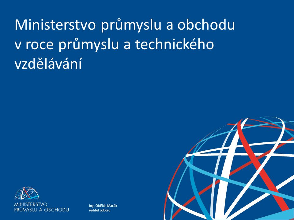 Ing. Oldřich Macák ředitel odboru Ministerstvo průmyslu a obchodu v roce průmyslu a technického vzdělávání Ministerstvo průmyslu a obchodu v roce prům