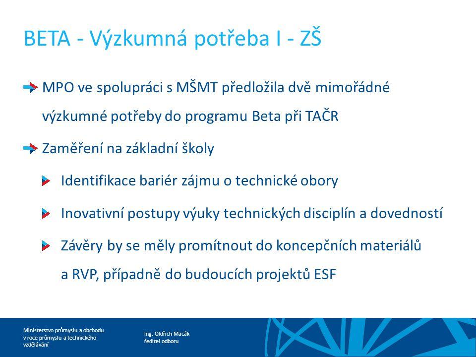 Ing. Oldřich Macák ředitel odboru Ministerstvo průmyslu a obchodu v roce průmyslu a technického vzdělávání BETA - Výzkumná potřeba I - ZŠ MPO ve spolu