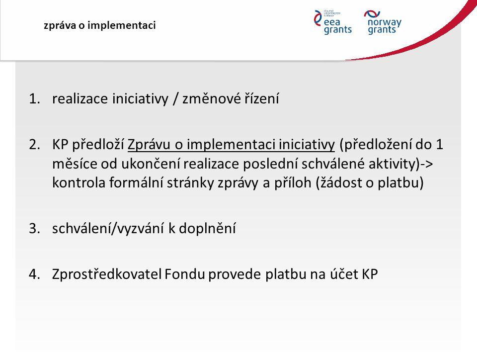 1.realizace iniciativy / změnové řízení 2.KP předloží Zprávu o implementaci iniciativy (předložení do 1 měsíce od ukončení realizace poslední schválené aktivity)-> kontrola formální stránky zprávy a příloh (žádost o platbu) 3.schválení/vyzvání k doplnění 4.Zprostředkovatel Fondu provede platbu na účet KP zpráva o implementaci